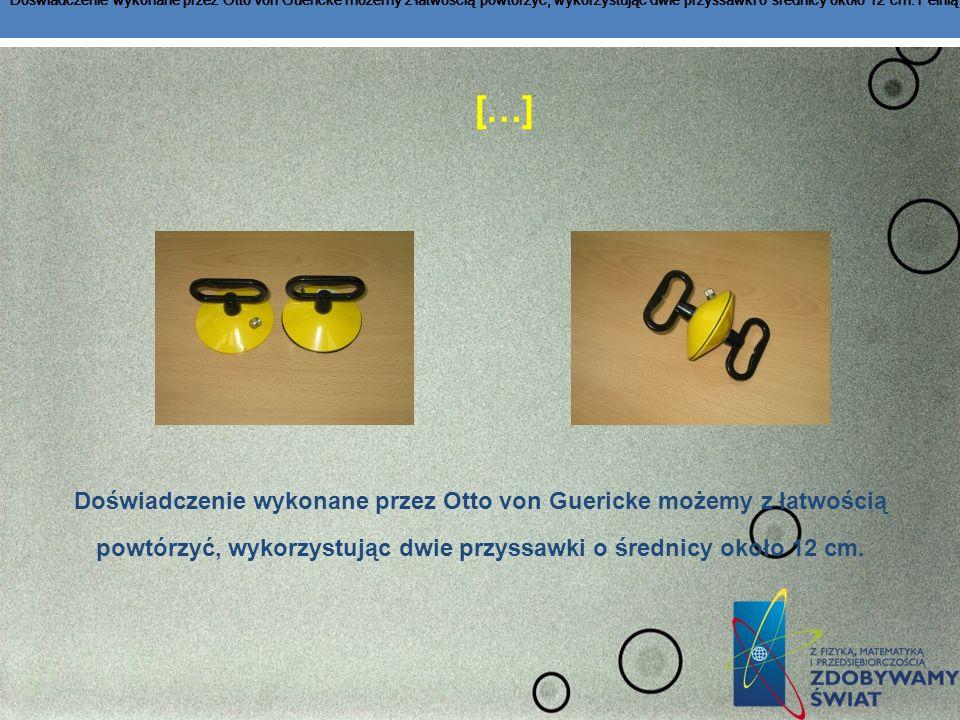 […] Doświadczenie wykonane przez Otto von Guericke możemy z łatwością powtórzyć, wykorzystując dwie przyssawki o średnicy około 12 cm. Pełnią one rolę