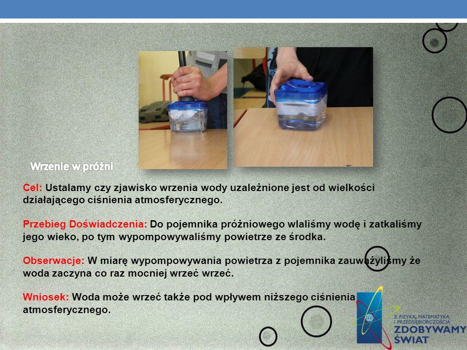 Cel: Ustalamy czy zjawisko wrzenia wody uzależnione jest od wielkości działającego ciśnienia atmosferycznego. Przebieg Doświadczenia: Do pojemnika pró