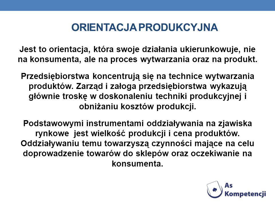 ORIENTACJA PRODUKCYJNA Jest to orientacja, która swoje działania ukierunkowuje, nie na konsumenta, ale na proces wytwarzania oraz na produkt. Przedsię