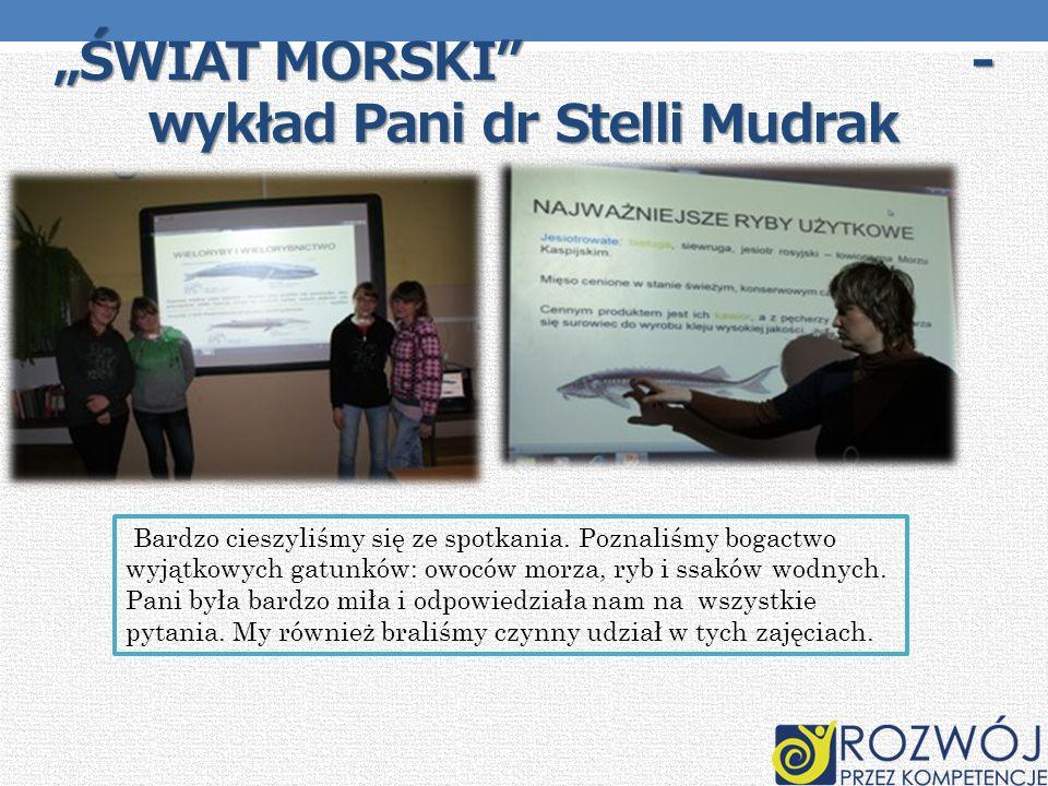 ŚWIAT MORSKI - wykład Pani dr Stelli Mudrak Bardzo cieszyliśmy się ze spotkania. Poznaliśmy bogactwo wyjątkowych gatunków: owoców morza, ryb i ssaków