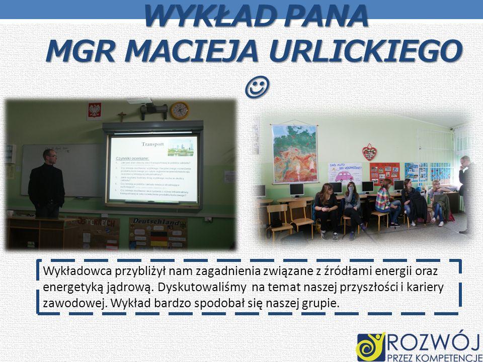 WYKŁAD PANA MGR MACIEJA URLICKIEGO WYKŁAD PANA MGR MACIEJA URLICKIEGO Wykładowca przybliżył nam zagadnienia związane z źródłami energii oraz energetyk