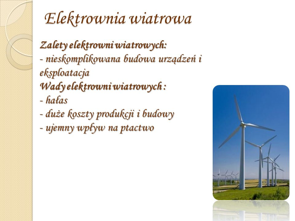 Elektrownia wiatrowa Zalety elektrowni wiatrowych: - nieskomplikowana budowa urządzeń i eksploatacja Wady elektrowni wiatrowych : - hałas - duże koszty produkcji i budowy - ujemny wpływ na ptactwo