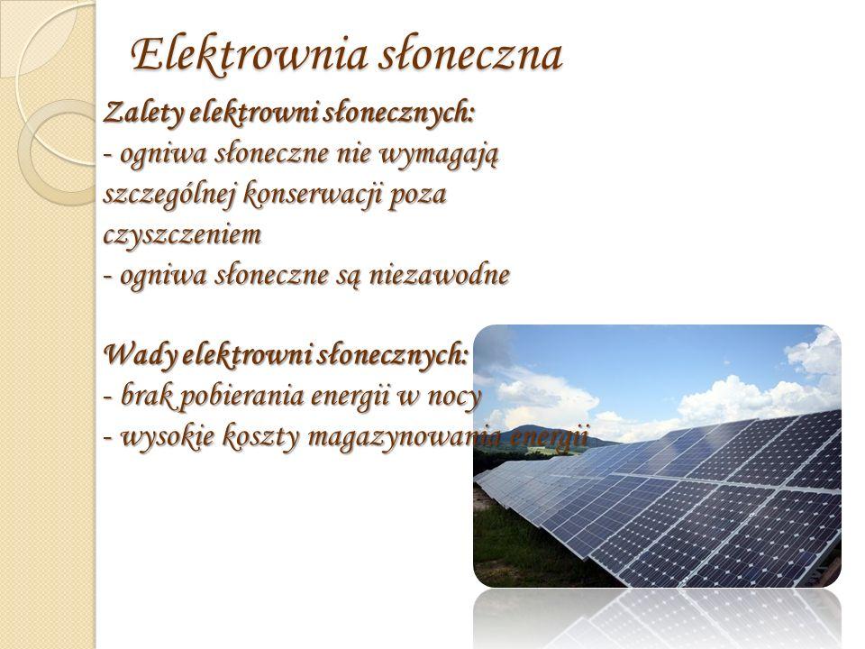 Elektrownia słoneczna Zalety elektrowni słonecznych: - ogniwa słoneczne nie wymagają szczególnej konserwacji poza czyszczeniem - ogniwa słoneczne są niezawodne Wady elektrowni słonecznych: - brak pobierania energii w nocy - wysokie koszty magazynowania energii