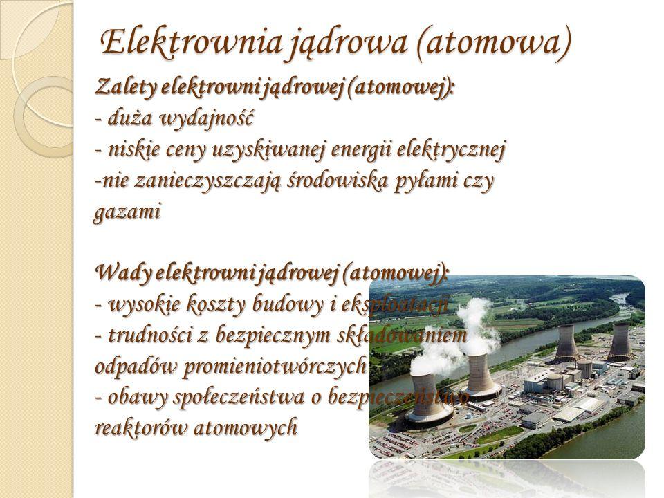 Elektrownia jądrowa (atomowa) Zalety elektrowni jądrowej (atomowej): - duża wydajność - niskie ceny uzyskiwanej energii elektrycznej -nie zanieczyszczają środowiska pyłami czy gazami Wady elektrowni jądrowej (atomowej): - wysokie koszty budowy i eksploatacji - trudności z bezpiecznym składowaniem odpadów promieniotwórczych - obawy społeczeństwa o bezpieczeństwo reaktorów atomowych
