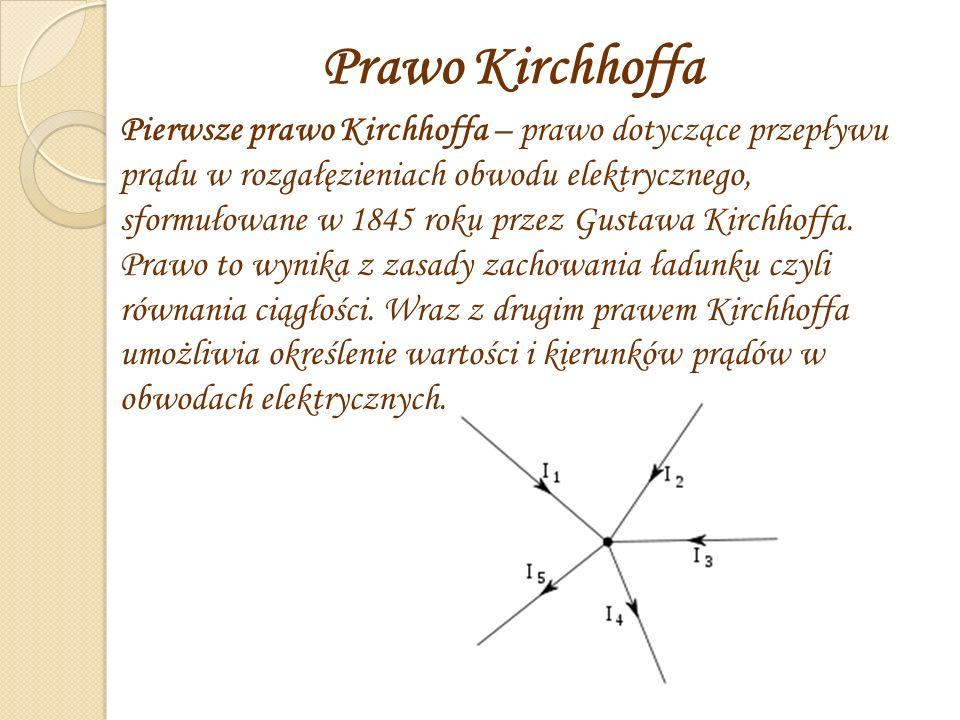 Prawo Kirchhoffa Pierwsze prawo Kirchhoffa – prawo dotyczące przepływu prądu w rozgałęzieniach obwodu elektrycznego, sformułowane w 1845 roku przez Gustawa Kirchhoffa.