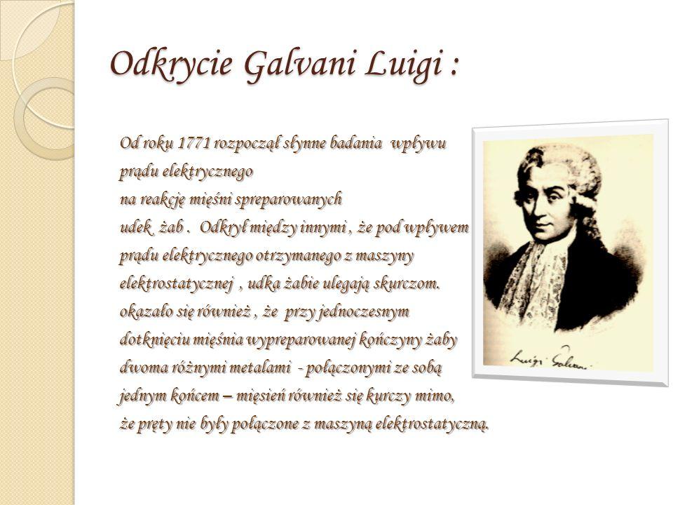 Odkrycie Galvani Luigi : Od roku 1771 rozpoczął słynne badania wpływu prądu elektrycznego na reakcję mięśni spreparowanych udek żab.