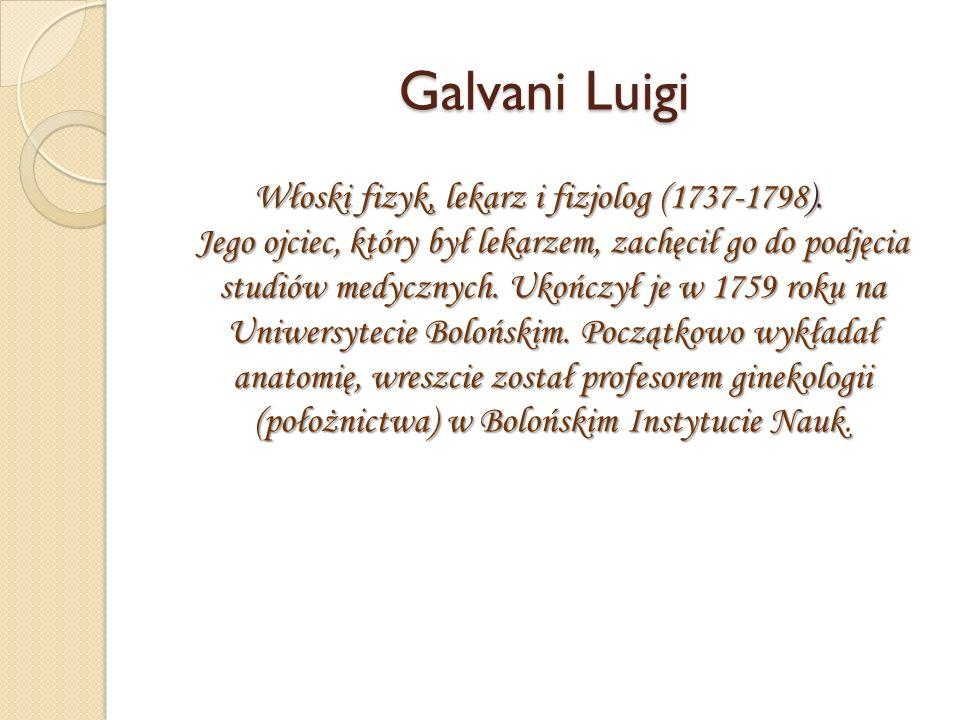 Galvani Luigi Włoski fizyk, lekarz i fizjolog (1737-1798).