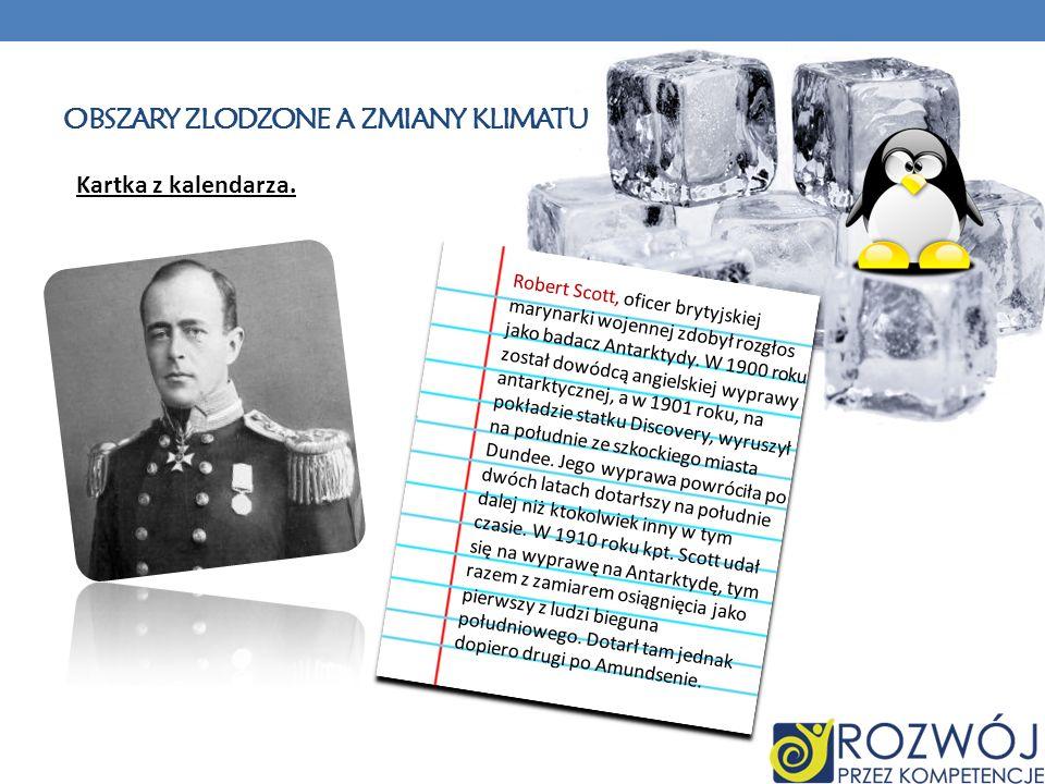 OBSZARY ZLODZONE A ZMIANY KLIMATU Kartka z kalendarza. Robert Scott, oficer brytyjskiej marynarki wojennej zdobył rozgłos jako badacz Antarktydy. W 19