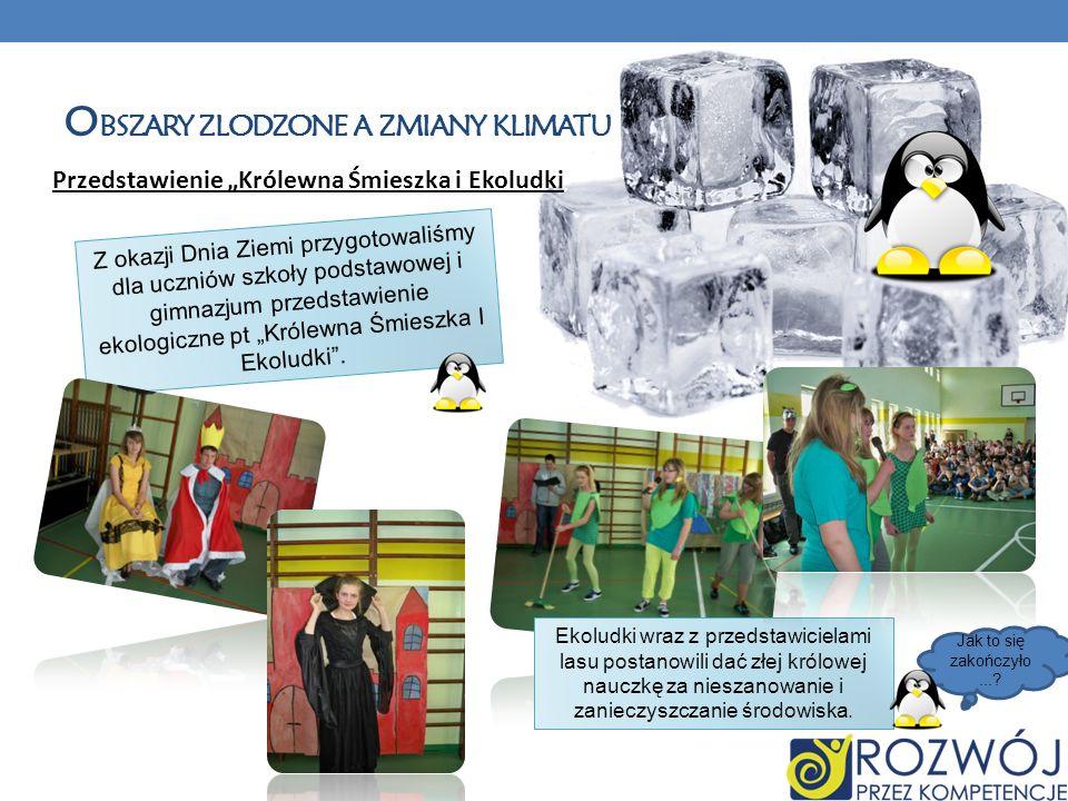 O BSZARY ZLODZONE A ZMIANY KLIMATU Przedstawienie Królewna Śmieszka i Ekoludki Z okazji Dnia Ziemi przygotowaliśmy dla uczniów szkoły podstawowej i gi