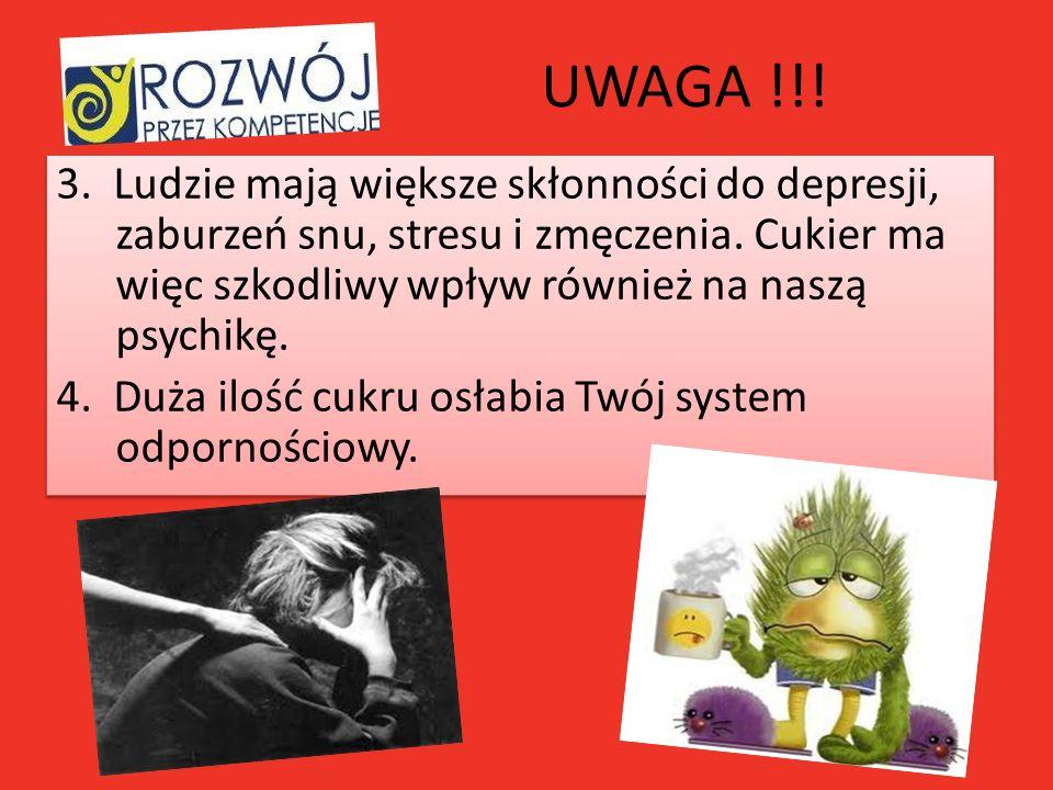 UWAGA !!! 3. Ludzie mają większe skłonności do depresji, zaburzeń snu, stresu i zmęczenia. Cukier ma więc szkodliwy wpływ również na naszą psychikę. 4