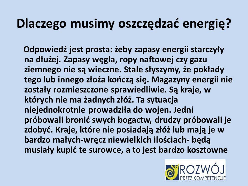 Dlaczego musimy oszczędzać energię? Odpowiedź jest prosta: żeby zapasy energii starczyły na dłużej. Zapasy węgla, ropy naftowej czy gazu ziemnego nie