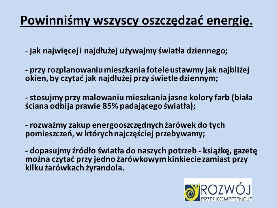 Powinniśmy wszyscy oszczędzać energię. - jak najwięcej i najdłużej używajmy światła dziennego; - przy rozplanowaniu mieszkania fotele ustawmy jak najb
