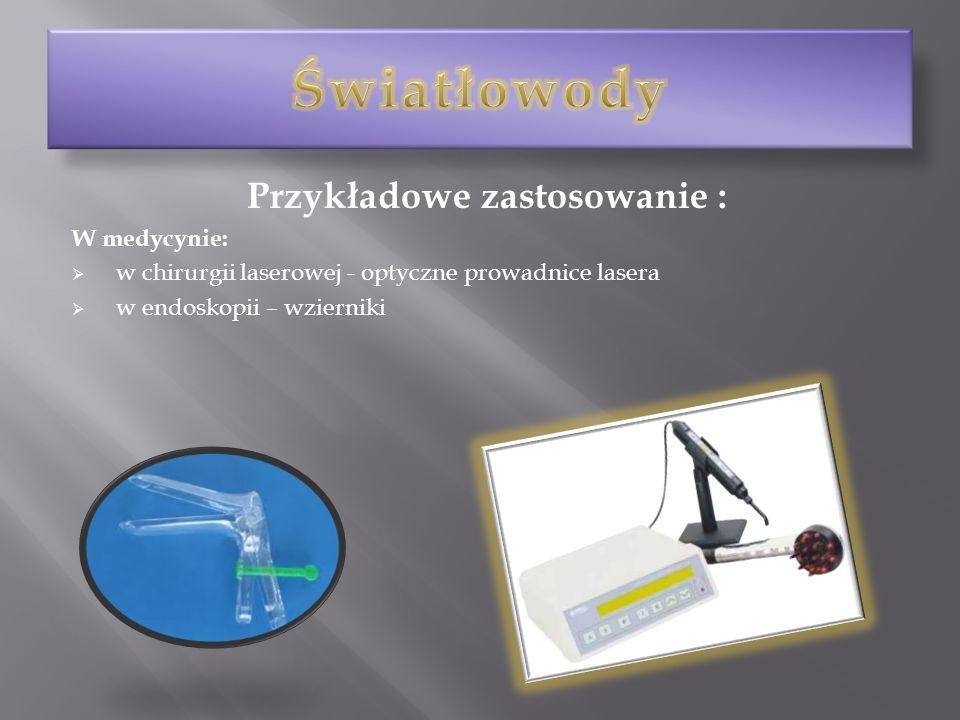 Przykładowe zastosowanie : W medycynie: w chirurgii laserowej - optyczne prowadnice lasera w endoskopii – wzierniki