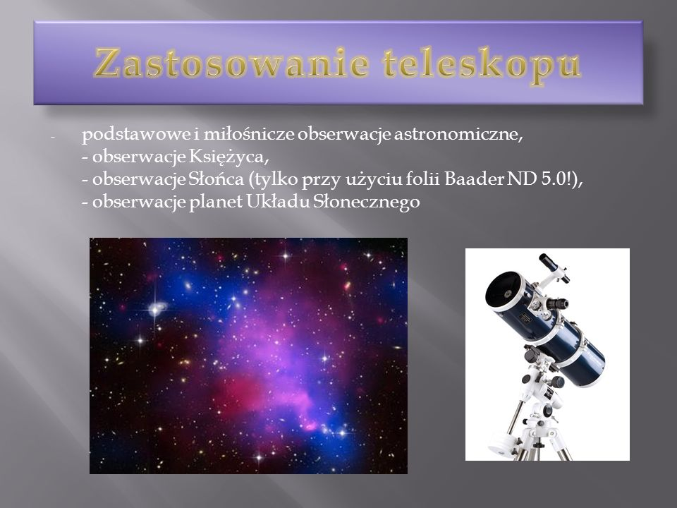 - podstawowe i miłośnicze obserwacje astronomiczne, - obserwacje Księżyca, - obserwacje Słońca (tylko przy użyciu folii Baader ND 5.0!), - obserwacje