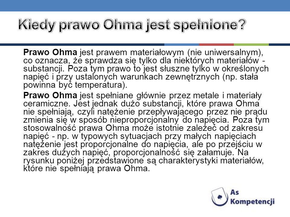 Prawo Ohma jest prawem materiałowym (nie uniwersalnym), co oznacza, że sprawdza się tylko dla niektórych materiałów - substancji. Poza tym prawo to je