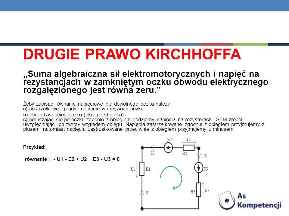 DRUGIE PRAWO KIRCHHOFFA Suma algebraiczna sił elektromotorycznych i napięć na rezystancjach w zamkniętym oczku obwodu elektrycznego rozgałęzionego jes