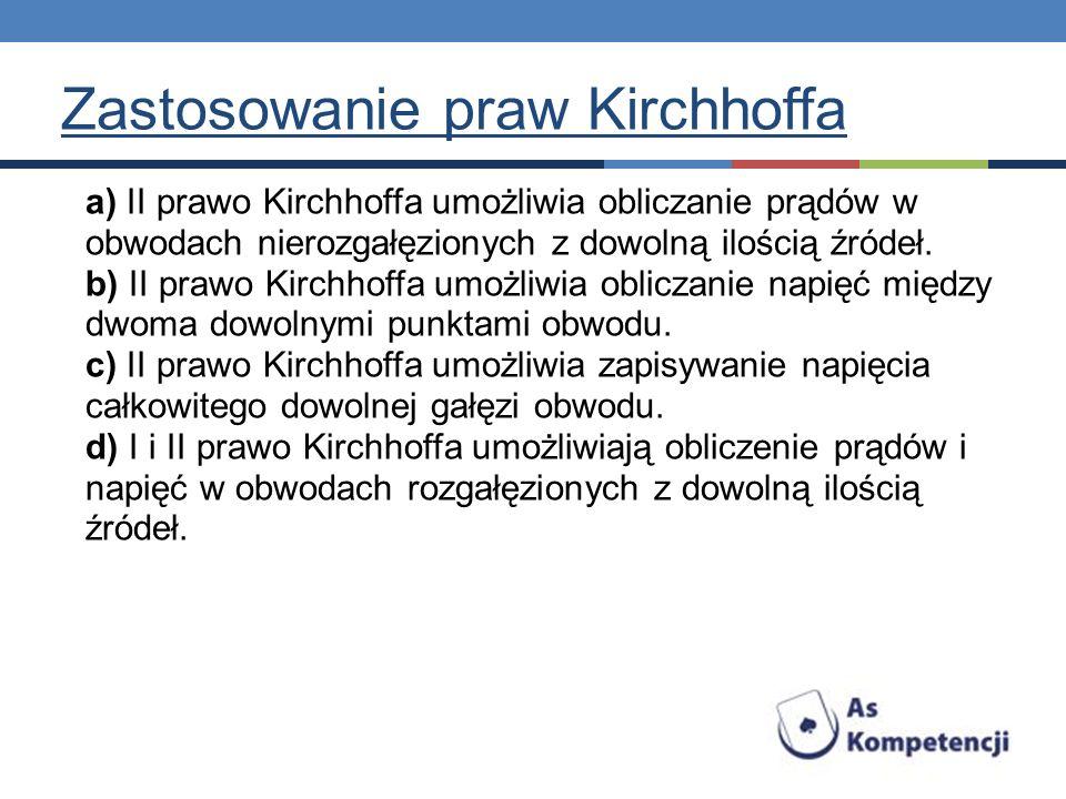a) II prawo Kirchhoffa umożliwia obliczanie prądów w obwodach nierozgałęzionych z dowolną ilością źródeł. b) II prawo Kirchhoffa umożliwia obliczanie