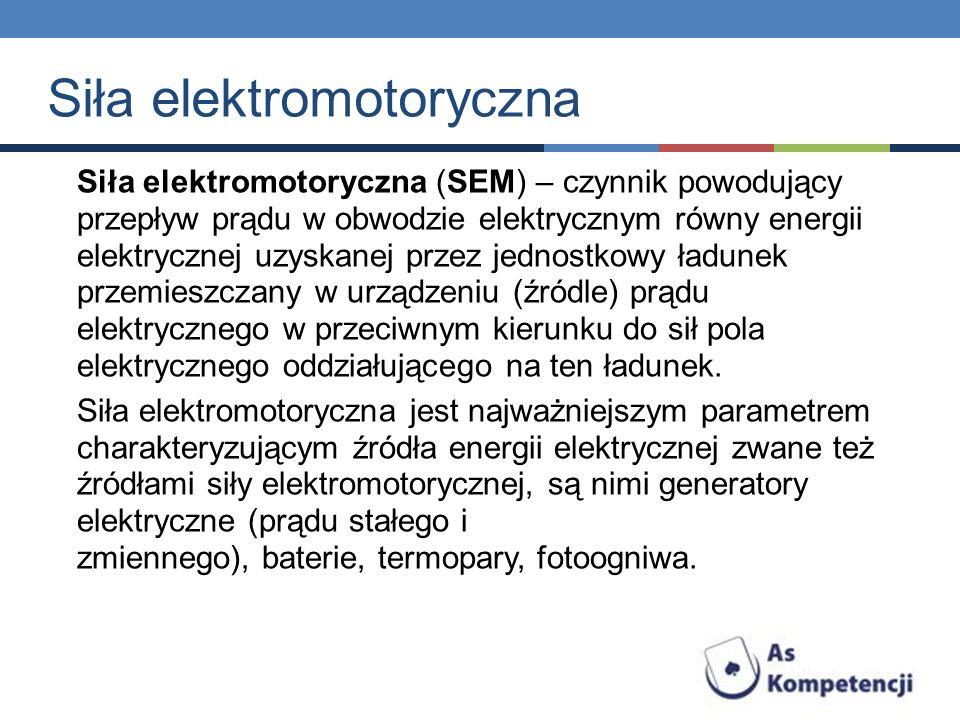 Siła elektromotoryczna (SEM) – czynnik powodujący przepływ prądu w obwodzie elektrycznym równy energii elektrycznej uzyskanej przez jednostkowy ładune