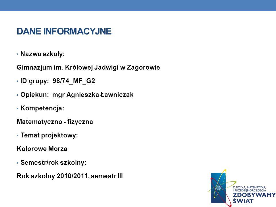 Nazwa szkoły: Zespół Szkół nr 5 Gimnazjum 40 Poznań ID grupy: 98/13_mf_gr 2 Kompetencja: matematyczno-fizyczna Temat projektowy: KOLOROWE MORZA Semestr/rok szkolny: 2010/2011 semestr 3