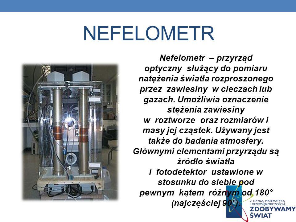 NEFELOMETR Nefelometr – przyrząd optyczny służący do pomiaru natężenia światła rozproszonego przez zawiesiny w cieczach lub gazach.