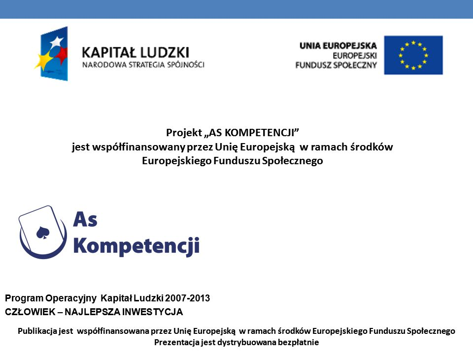 Projekt AS KOMPETENCJI jest współfinansowany przez Unię Europejską w ramach środków Europejskiego Funduszu Społecznego Program Operacyjny Kapitał Ludzki 2007-2013 CZŁOWIEK – NAJLEPSZA INWESTYCJA Publikacja jest współfinansowana przez Unię Europejską w ramach środków Europejskiego Funduszu Społecznego Prezentacja jest dystrybuowana bezpłatnie Projekt AS KOMPETENCJI jest współfinansowany przez Unię Europejską w ramach środków Europejskiego Funduszu Społecznego Program Operacyjny Kapitał Ludzki 2007-2013 CZŁOWIEK – NAJLEPSZA INWESTYCJA Publikacja jest współfinansowana przez Unię Europejską w ramach środków Europejskiego Funduszu Społecznego Prezentacja jest dystrybuowana bezpłatnie