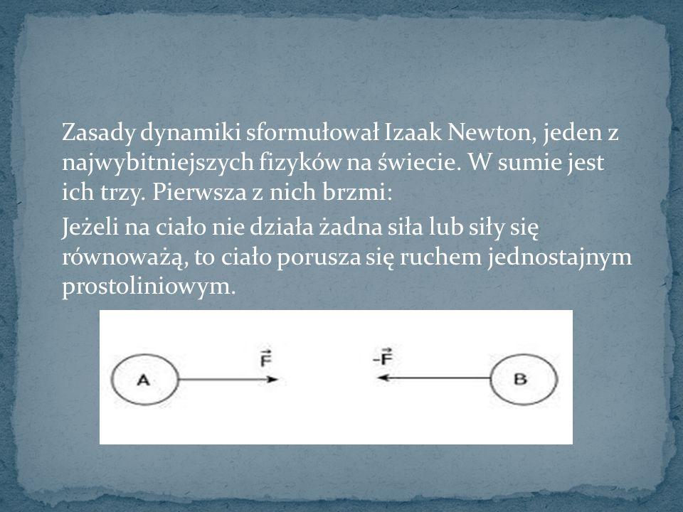 Zasady dynamiki sformułował Izaak Newton, jeden z najwybitniejszych fizyków na świecie. W sumie jest ich trzy. Pierwsza z nich brzmi: Jeżeli na ciało