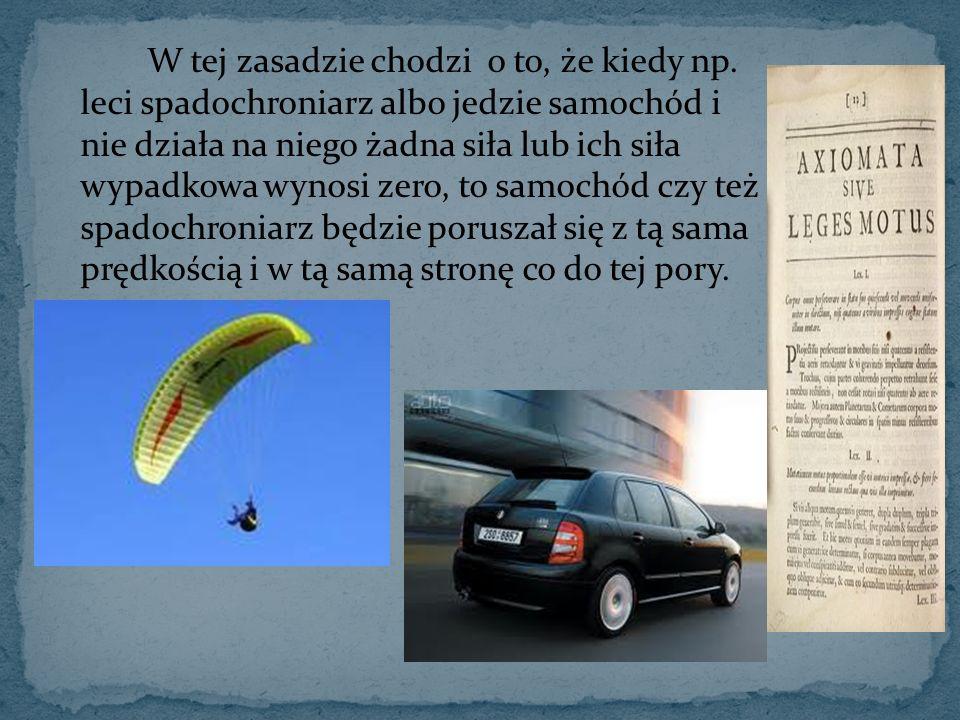 W tej zasadzie chodzi o to, że kiedy np. leci spadochroniarz albo jedzie samochód i nie działa na niego żadna siła lub ich siła wypadkowa wynosi zero,