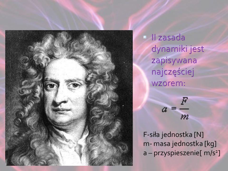 F-siła jednostka [N] m- masa jednostka [kg] a – przyspieszenie[ m/s 2 ]