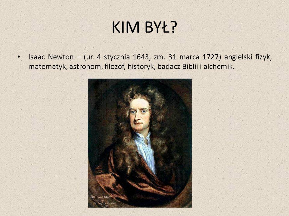 KIM BYŁ? Isaac Newton – (ur. 4 stycznia 1643, zm. 31 marca 1727) angielski fizyk, matematyk, astronom, filozof, historyk, badacz Biblii i alchemik.