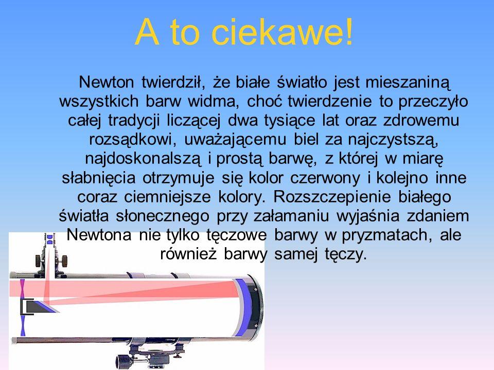 A to ciekawe! Newton twierdził, że białe światło jest mieszaniną wszystkich barw widma, choć twierdzenie to przeczyło całej tradycji liczącej dwa tysi