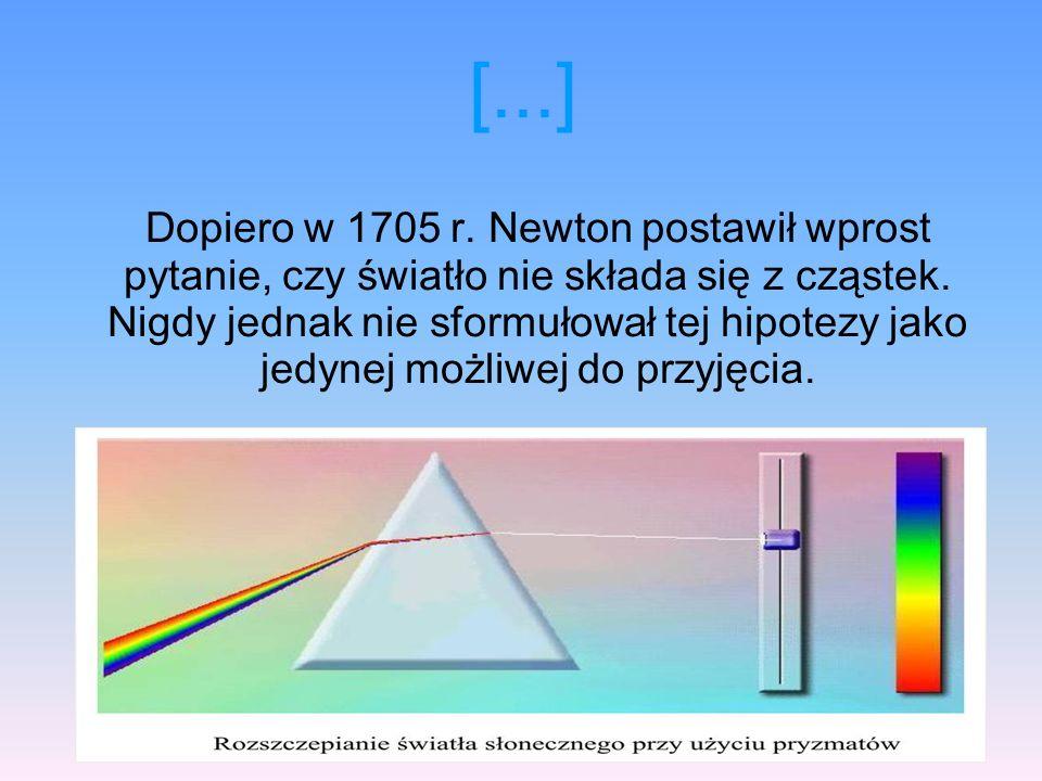 [...] Dopiero w 1705 r. Newton postawił wprost pytanie, czy światło nie składa się z cząstek. Nigdy jednak nie sformułował tej hipotezy jako jedynej m