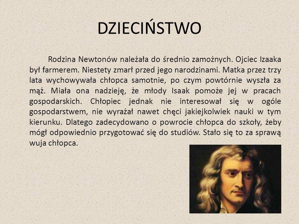 DZIECIŃSTWO Rodzina Newtonów należała do średnio zamożnych. Ojciec Izaaka był farmerem. Niestety zmarł przed jego narodzinami. Matka przez trzy lata w