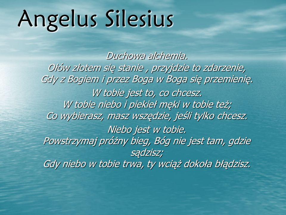Angelus Silesius Duchowa alchemia. Ołów złotem się stanie, przyjdzie to zdarzenie, Gdy z Bogiem i przez Boga w Boga się przemienię. W tobie jest to, c