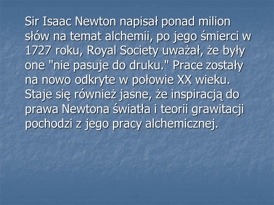 Sir Isaac Newton napisał ponad milion słów na temat alchemii, po jego śmierci w 1727 roku, Royal Society uważał, że były one