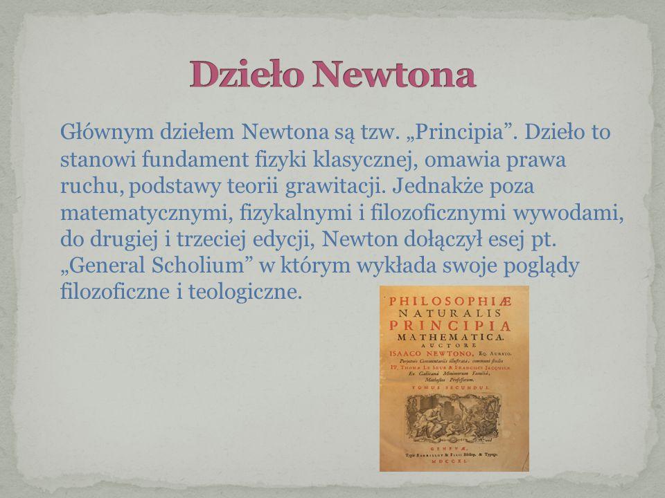 Głównym dziełem Newtona są tzw. Principia. Dzieło to stanowi fundament fizyki klasycznej, omawia prawa ruchu, podstawy teorii grawitacji. Jednakże poz