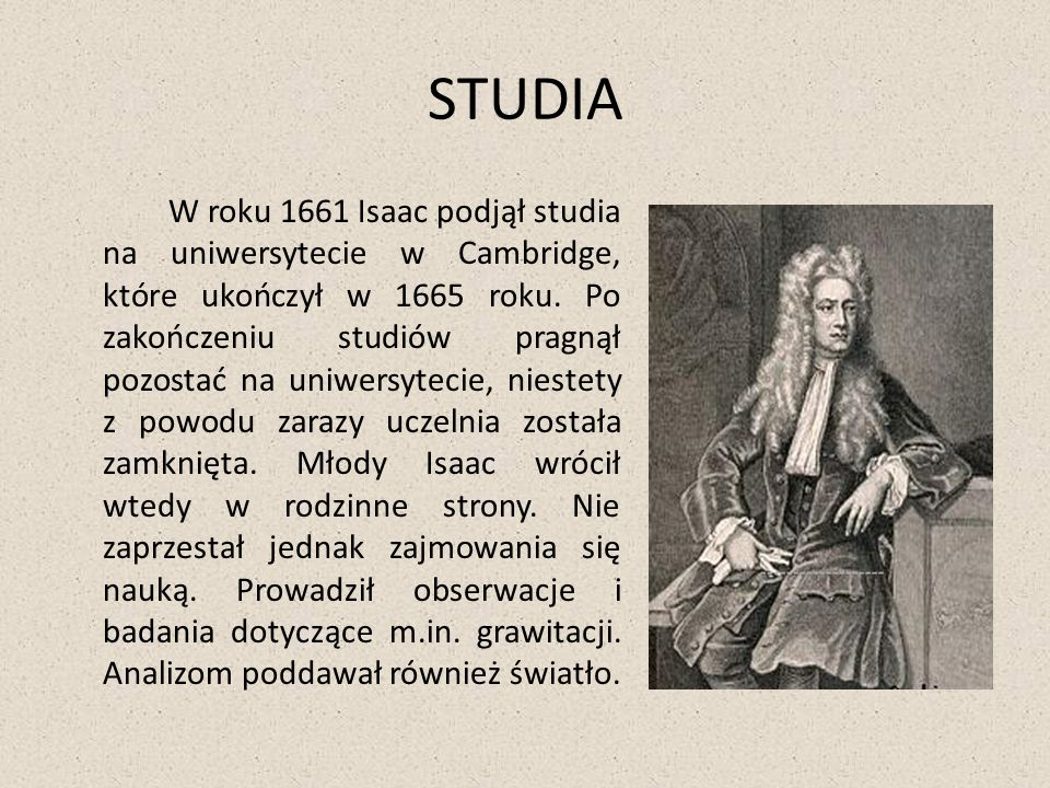 STUDIA W roku 1661 Isaac podjął studia na uniwersytecie w Cambridge, które ukończył w 1665 roku. Po zakończeniu studiów pragnął pozostać na uniwersyte