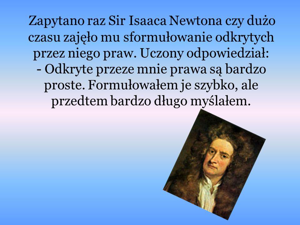 Z apytano raz Sir Isaaca Newtona czy dużo czasu zajęło mu sformułowanie odkrytych przez niego praw. Uczony odpowiedział: - Odkryte przeze mnie prawa s