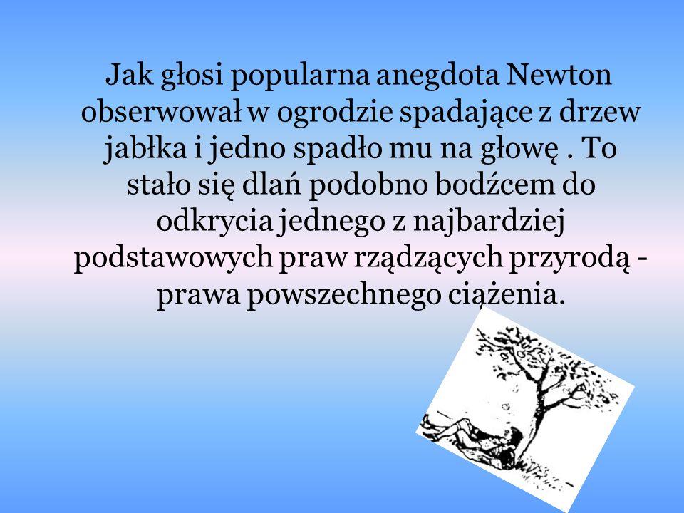 Jak głosi popularna anegdota Newton obserwował w ogrodzie spadające z drzew jabłka i jedno spadło mu na głowę. To stało się dlań podobno bodźcem do od