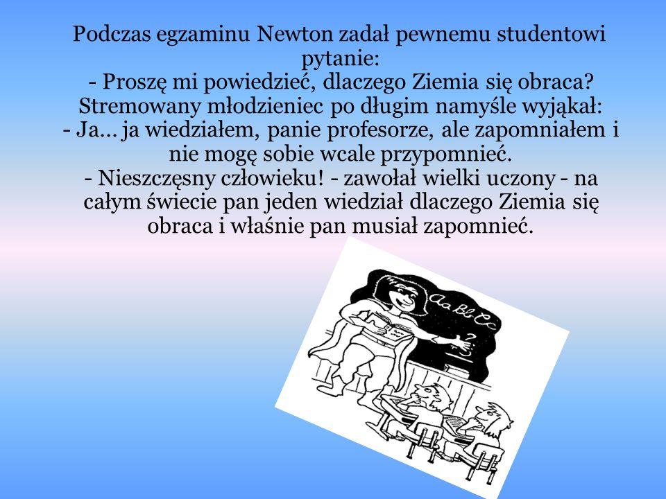 Podczas egzaminu Newton zadał pewnemu studentowi pytanie: - Proszę mi powiedzieć, dlaczego Ziemia się obraca? Stremowany młodzieniec po długim namyśle