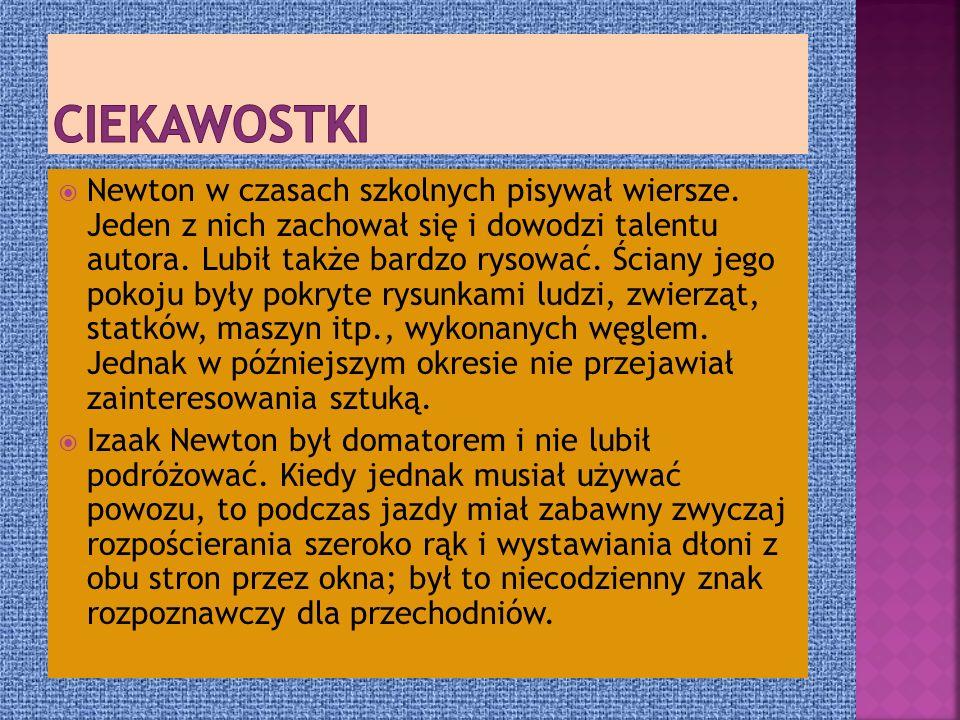 Newton w czasach szkolnych pisywał wiersze. Jeden z nich zachował się i dowodzi talentu autora. Lubił także bardzo rysować. Ściany jego pokoju były po