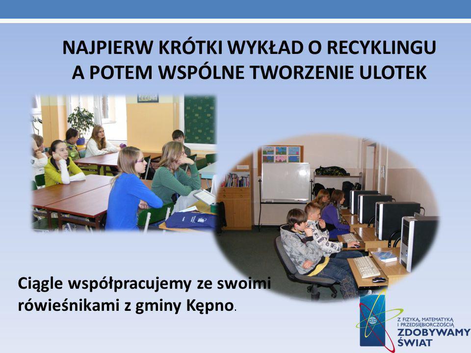 NAJPIERW KRÓTKI WYKŁAD O RECYKLINGU A POTEM WSPÓLNE TWORZENIE ULOTEK Ciągle współpracujemy ze swoimi rówieśnikami z gminy Kępno.
