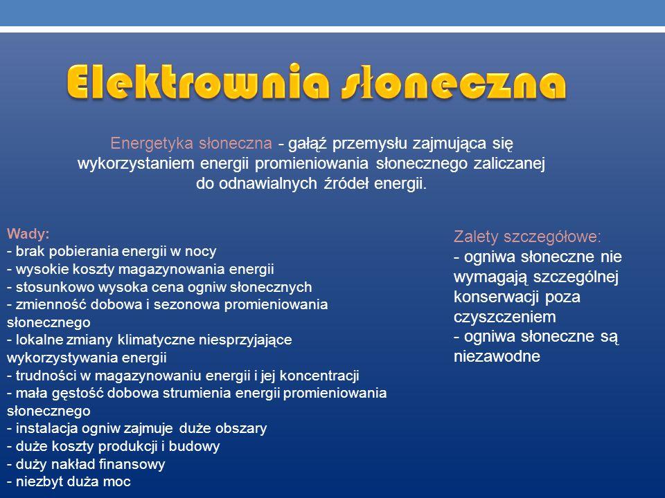 Energetyka słoneczna - gałąź przemysłu zajmująca się wykorzystaniem energii promieniowania słonecznego zaliczanej do odnawialnych źródeł energii. Wady