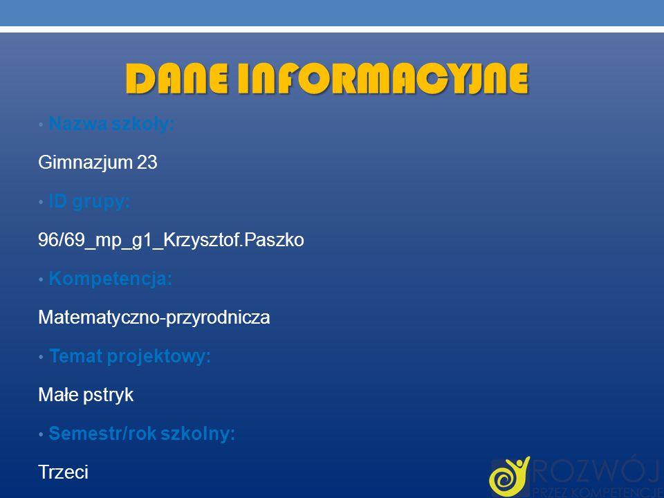 DANE INFORMACYJNE Nazwa szkoły: Gimnazjum 23 ID grupy: 96/69_mp_g1_Krzysztof.Paszko Kompetencja: Matematyczno-przyrodnicza Temat projektowy: Małe pstr