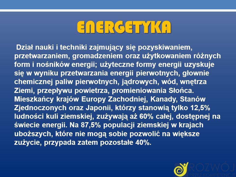 ENERGETYKA Dział nauki i techniki zajmujący się pozyskiwaniem, przetwarzaniem, gromadzeniem oraz użytkowaniem różnych form i nośników energii; użytecz