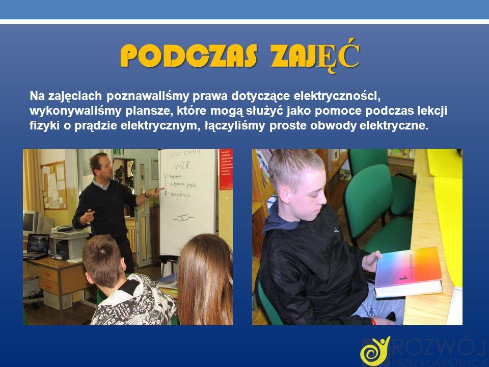 PODCZAS ZAJ ĘĆ Na zajęciach poznawaliśmy prawa dotyczące elektryczności, wykonywaliśmy plansze, które mogą służyć jako pomoce podczas lekcji fizyki o