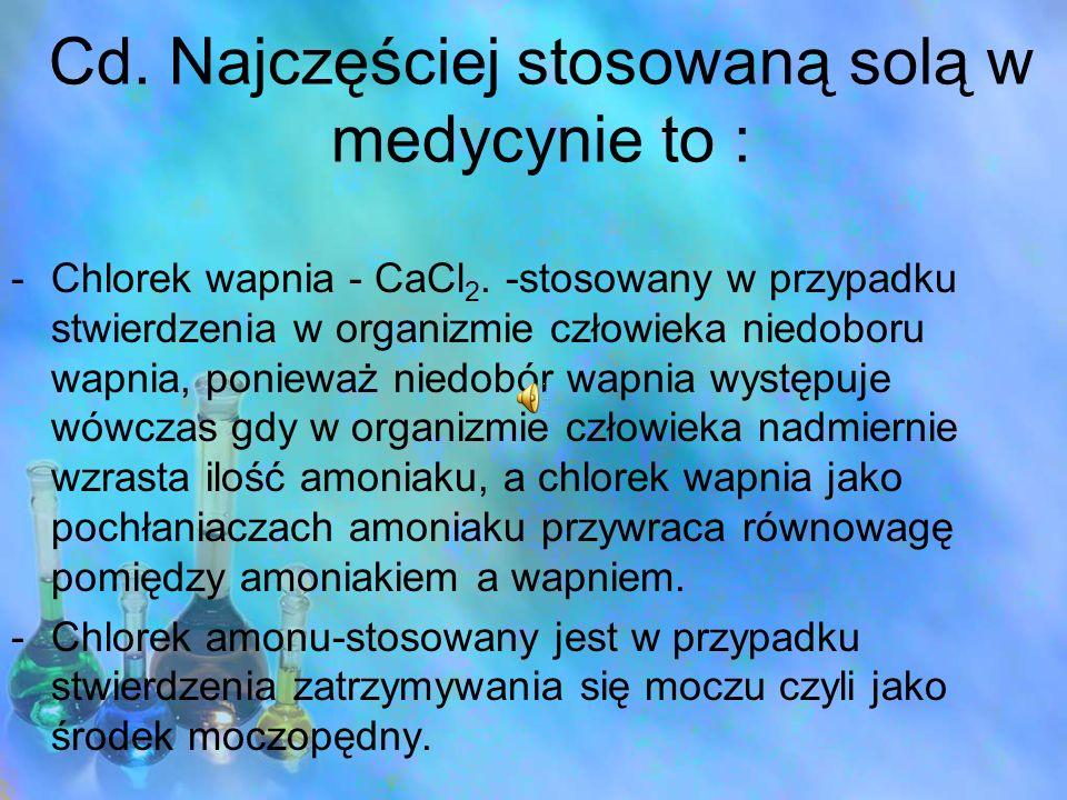 Cd. Najczęściej stosowaną solą w medycynie to : -Chlorek wapnia - CaCl 2. -stosowany w przypadku stwierdzenia w organizmie człowieka niedoboru wapnia,