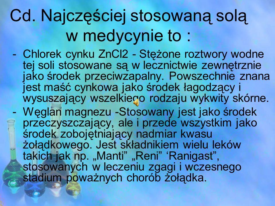 Cd. Najczęściej stosowaną solą w medycynie to : -Chlorek cynku ZnCl2 - Stężone roztwory wodne tej soli stosowane są w lecznictwie zewnętrznie jako śro