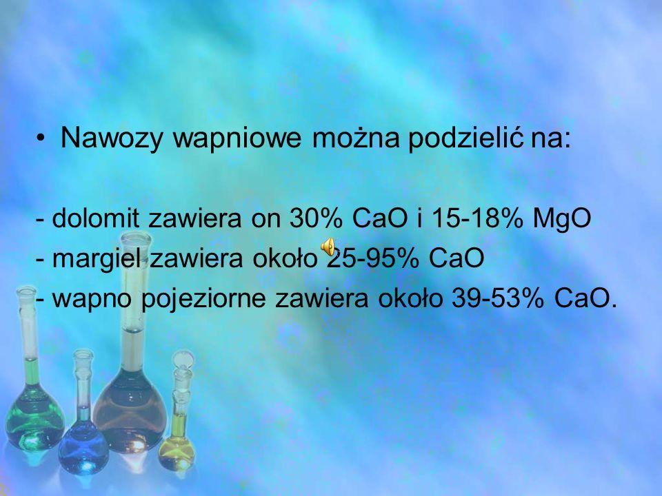 Nawozy wapniowe można podzielić na: - dolomit zawiera on 30% CaO i 15-18% MgO - margiel zawiera około 25-95% CaO - wapno pojeziorne zawiera około 39-5