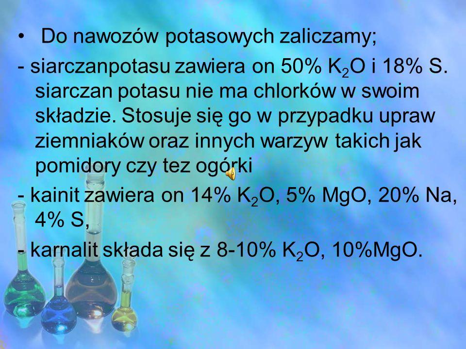 Do nawozów potasowych zaliczamy; - siarczanpotasu zawiera on 50% K 2 O i 18% S. siarczan potasu nie ma chlorków w swoim składzie. Stosuje się go w prz