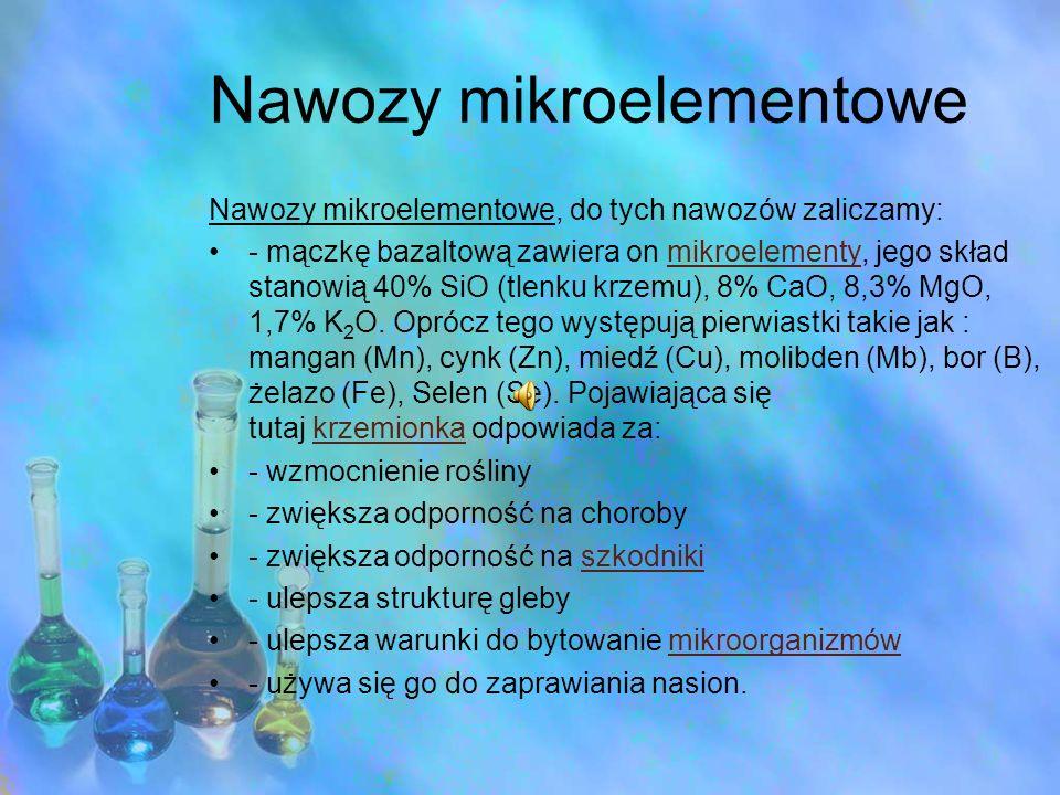 Nawozy mikroelementowe Nawozy mikroelementowe, do tych nawozów zaliczamy: - mączkę bazaltową zawiera on mikroelementy, jego skład stanowią 40% SiO (tl